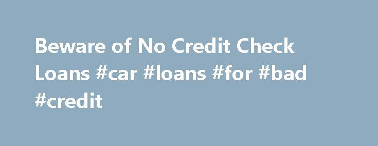 Beware of No Credit Check Loans #car #loans #for #bad #credit http://loan.remmont.com/beware-of-no-credit-check-loans-car-loans-for-bad-credit/  #online loans no credit check # Share with friends According to the Federal Trade Commission, no credit check loans are nearly always enticements for a loan that comes with advance fees. Often there is no loan, just the advance fees. While many people would like to hide their credit reports, it s a fact that…The post Beware of No Credit Check Loans…