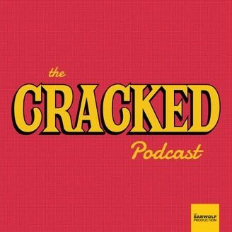 The Cracked Podcast. This is my little shout out because I love Cracked.com and this podcast has given me road trips worth of entertainment and knowledge. Thanks, Cracked!