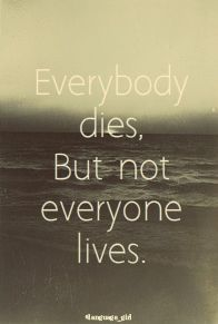 Everybody dies, but not everyone lives...