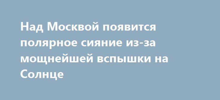 Над Москвой появится полярное сияние из-за мощнейшей вспышки на Солнце https://apral.ru/2017/09/07/nad-moskvoj-poyavitsya-polyarnoe-siyanie-iz-za-moshhnejshej-vspyshki-na-solntse.html  Ученые назвали причины вероятного появления над Москвой полярного сияния. Они уверены, что крупнейшая вспышка на Солнце будет иметь последствия для землян. Эксперты рентгеновской лаборатории Солнца ФИАН рассказывают, что обычные вспышки на Солнце имеют незначительное влияние на земные процессы. Однако та…