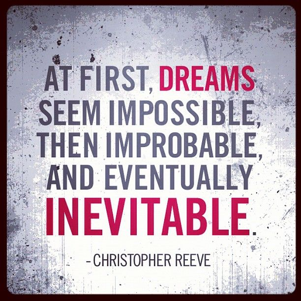 """At first, dreams seem impossible, then improbable, and eventually inevitable"" ~ Christopher"