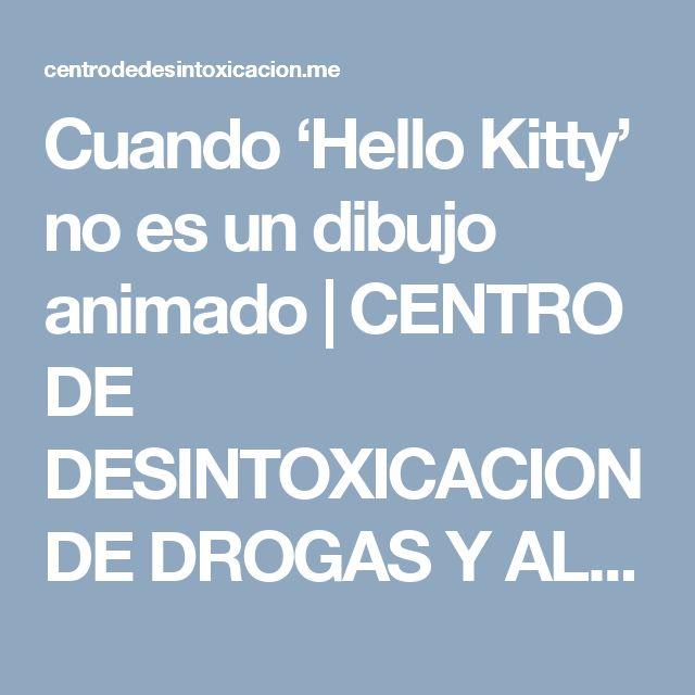 Cuando 'Hello Kitty' no es un dibujo animado | CENTRO DE DESINTOXICACION DE DROGAS Y ALCOHOL TF 91 855 35 15