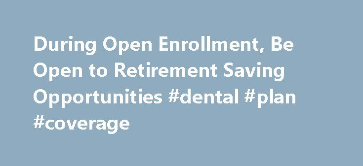 During Open Enrollment, Be Open to Retirement Saving Opportunities #dental #plan #coverage http://dental.remmont.com/during-open-enrollment-be-open-to-retirement-saving-opportunities-dental-plan-coverage-2/  #dental plan coverage # During Open Enrollment, Be Open to Retirement Saving Opportunities Published October 29, 2016 Election time is here. We're not talking about casting your vote for public office, but making your annual elections related to benefits your company might offer. 'Tis…