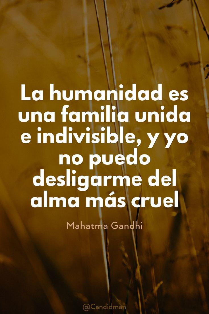 """""""La #Humanidad es una #Familia unida e indivisible, y yo no puedo desligarme del #Alma más #Cruel"""". #MahatmaGandhi #FrasesCelebres @candidman"""