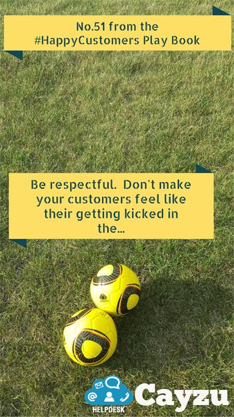 Be respectful. Don't make your customers feel like their getting kicked in the...  http://www.cayzu.com