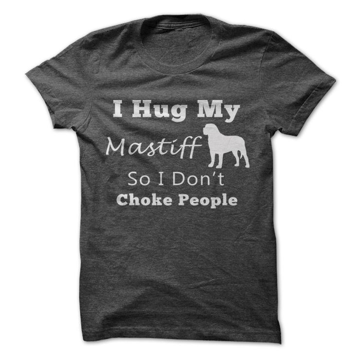 I Hug My Mastiff So I Dont Choke People
