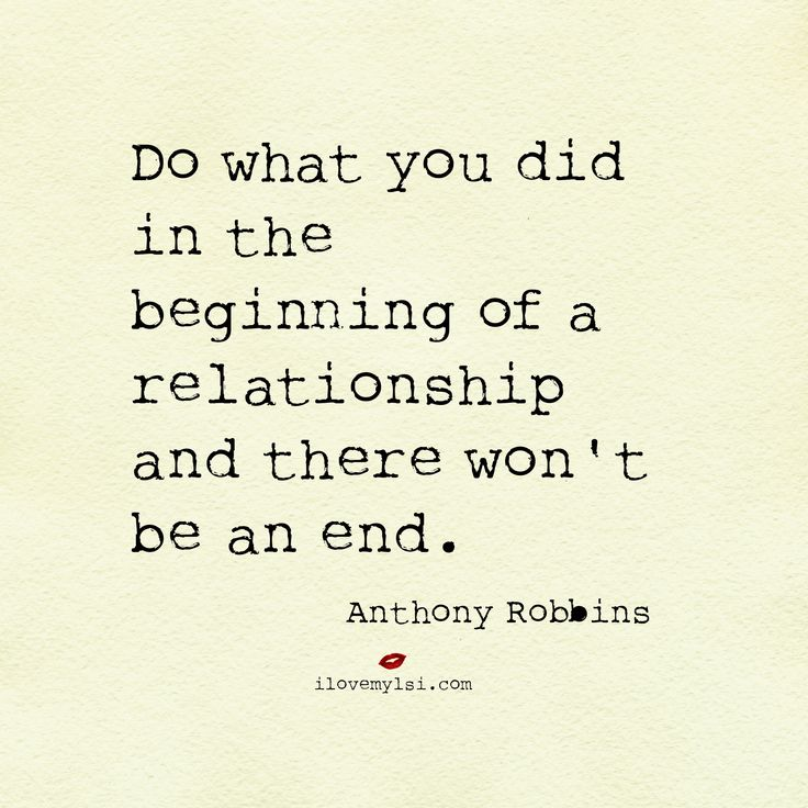 Do what you did in the beginning of a relationship and there won't be an end.  #AnthonyRobbins #relationshiptips #relationshipquotes #lovequotes