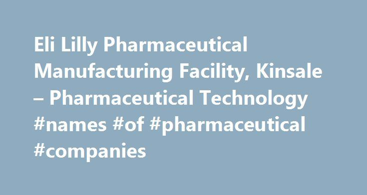 Eli Lilly Pharmaceutical Manufacturing Facility, Kinsale – Pharmaceutical Technology #names #of #pharmaceutical #companies http://pharma.remmont.com/eli-lilly-pharmaceutical-manufacturing-facility-kinsale-pharmaceutical-technology-names-of-pharmaceutical-companies/  #lilly pharma # Eli Lilly Pharmaceutical Manufacturing Facility, Kinsale Order year 2006 Construction started April 2008 Project type Biotech manufacturing facility Location Kinsale, Ireland Estimated investment 400m Completion…