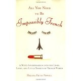 All You Need to Be Impossibly French: A Witty Investigation into the Lives, Lusts, and Little Secrets of French Women (Paperback)By Helena Frith Powell