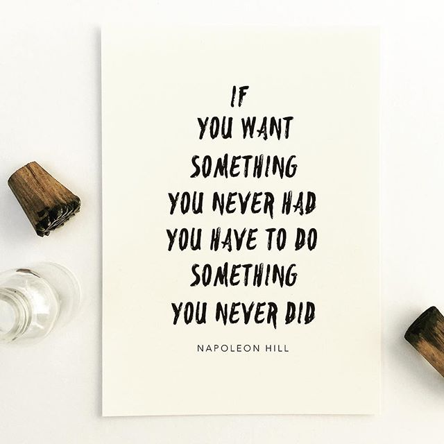 If you want something you never had you have to do something you never did.