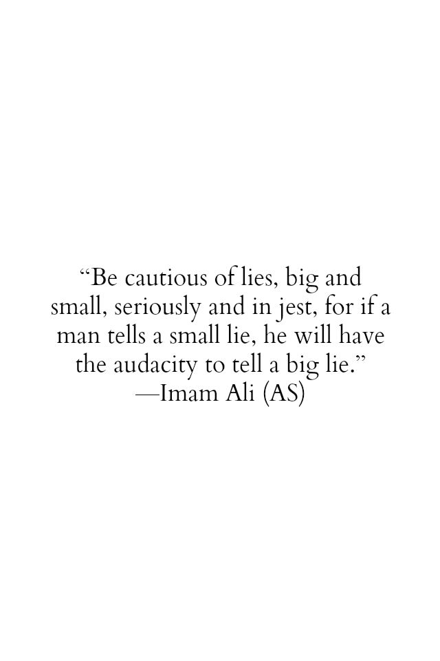 Be cautious of lies, big and small, seriously and in jest, for if a man tells a small lie, he will have the audacity to tell a big lie. -Hazrat Ali (a.s)