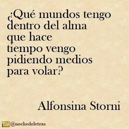 """""""¿Qué mundos tengo dentro del alma que hace tiempo vengo pidiendo medios para volar?"""" Alfonsina Storni"""