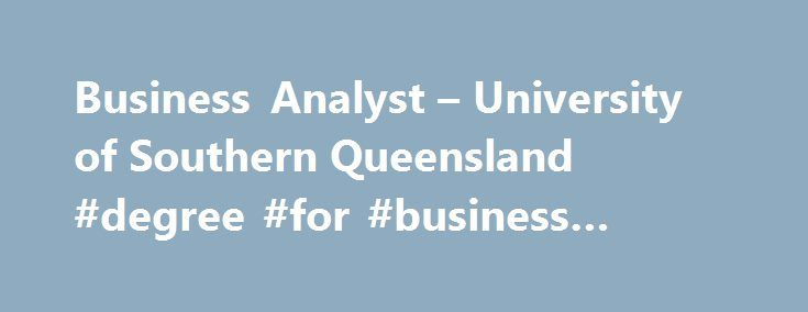 Business Analyst – University of Southern Queensland #degree #for #business #analyst http://bakersfield.remmont.com/business-analyst-university-of-southern-queensland-degree-for-business-analyst/  # Business Analyst What is it like to be a Business Analyst? Business analysts, also known as business systems analysts/planners, analyse and manage the information systems requirements within an organisation. They use their specialist problem-solving skills to identify and solve technological…