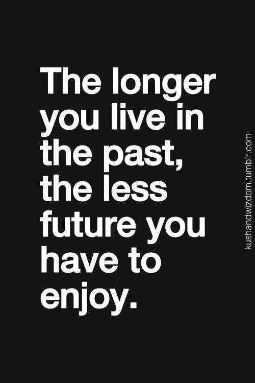 Don't live in the past. Enjoy the present and look forward to the future