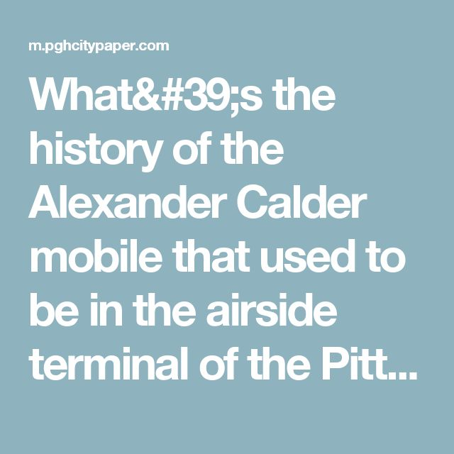 What's the history of the Alexander Calder mobile that used to be in the airside terminal of the Pittsburgh International Airport? I heard it changed colors a few times. Why isn't it there anymore? Where did it go? | You Had to Ask | Pittsburgh | Pittsburgh City Paper