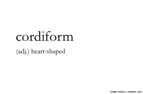 pronunciation |  'kor-di-form\                                     #cordiform, adjective, english, origin: latin, heart, heart-shaped, aww, words, other-wordly, otherwordly, definitions, C, definitely need more adjectives around here,