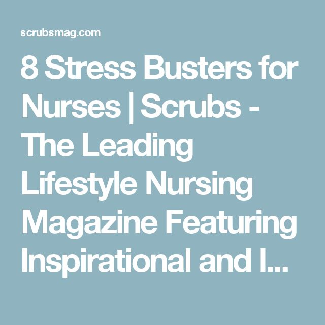 8 Stress Busters for Nurses | Scrubs - The Leading Lifestyle Nursing Magazine Featuring Inspirational and Informational Nursing Articles