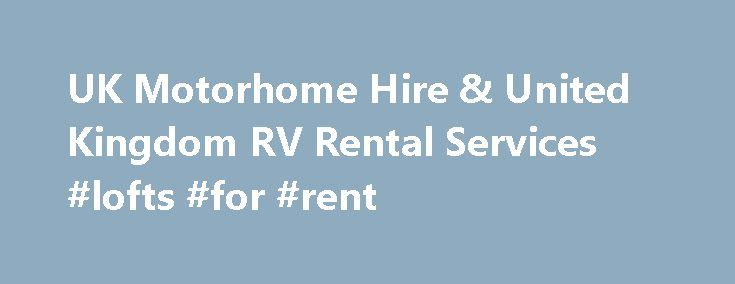 UK Motorhome Hire & United Kingdom RV Rental Services #lofts #for #rent http://rental.remmont.com/uk-motorhome-hire-united-kingdom-rv-rental-services-lofts-for-rent/  #motorhome rental uk # UK – United Kingdom Motorhome Hire Information Hiring a Motorhome and touring the United Kingdom is the best way to explore historic Britain. Excellent campsites are available for tourers throughout UK in Scotland, England and Wales. This is a perfect solution to family holidays in UK. We offer a…