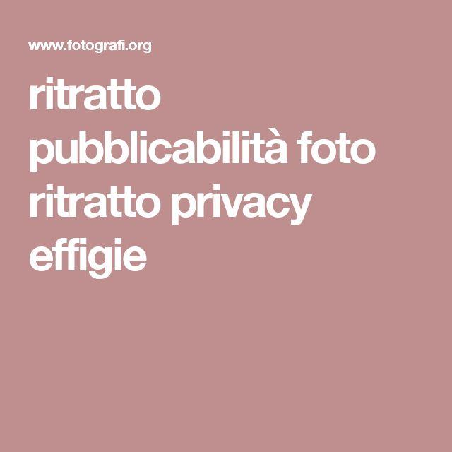 ritratto pubblicabilità foto ritratto privacy effigie