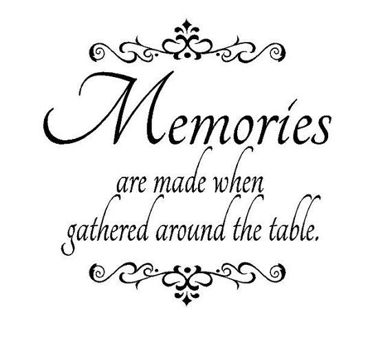 LOVE this quote to put in my dining room :) I have some really good memories of us gathered around the table at gma jans house...you never know what we would be talking about, but we would always end up laughing!
