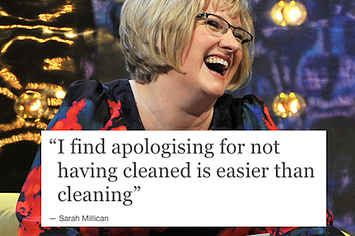 """I find apologizing for NOT having cleaned is easier than cleaning."" Sarah Millican"