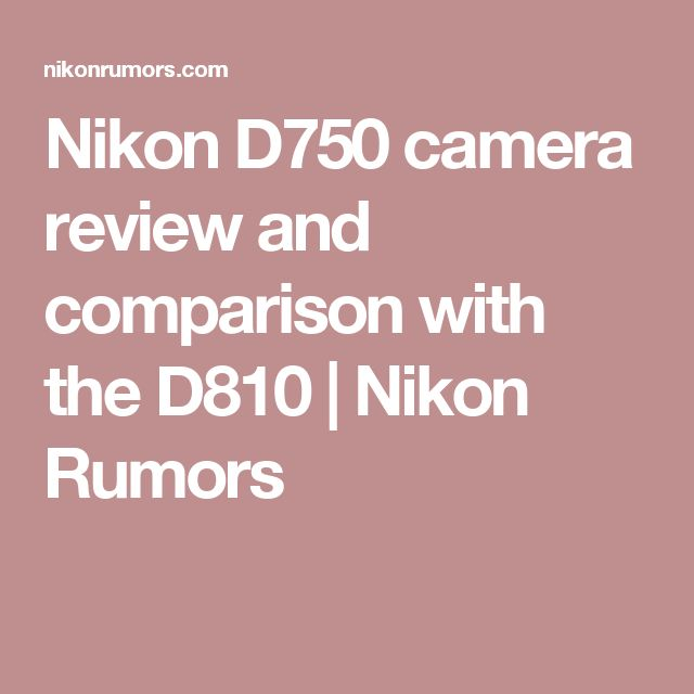 Nikon D750 camera review and comparison with the D810 | Nikon Rumors