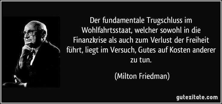 Der fundamentale Trugschluss im Wohlfahrtsstaat, welcher sowohl in die Finanzkrise als auch zum Verlust der Freiheit führt, liegt im Versuch, Gutes auf Kosten anderer zu tun. (Milton Friedman)