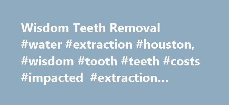 Wisdom Teeth Removal #water #extraction #houston, #wisdom #tooth #teeth #costs #impacted #extraction #pulling http://puerto-rico.remmont.com/wisdom-teeth-removal-water-extraction-houston-wisdom-tooth-teeth-costs-impacted-extraction-pulling/  # Wisdom Teeth Removal: Your Extraction Guide Wisdom teeth, also referred to as the third molars , are as important as other teeth, but more prone to problems during their eruption (breaking through the gum tissue). Since wisdom teeth are the last to…