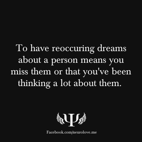 To have reoccuring dreams about a person means you miss them or that you've been thinking a lot about them.   What Do Your Dreams Say About You?