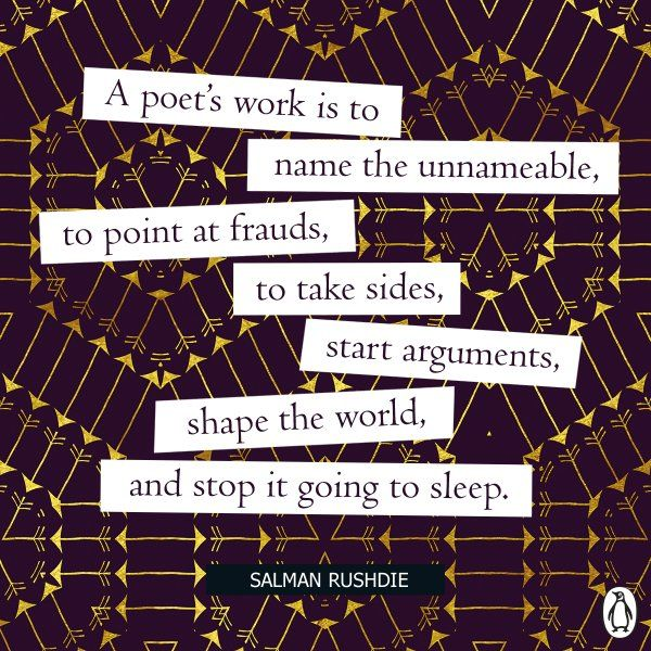 a poet's work is to name the unameable, to point at frauds, to take sides, start arguments, shape the world, and stop it goint to sleep. Salman Rushdie on poetry