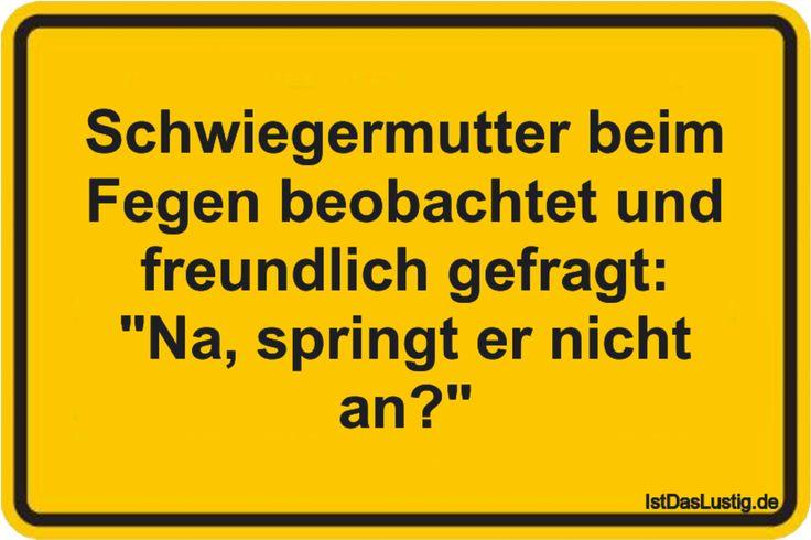 """Schwiegermutter+beim+Fegen+beobachtet+und+freundlich+gefragt:+""""Na,+springt+er+nicht+an?"""" ... gefunden auf https://www.istdaslustig.de/spruch/2785"""