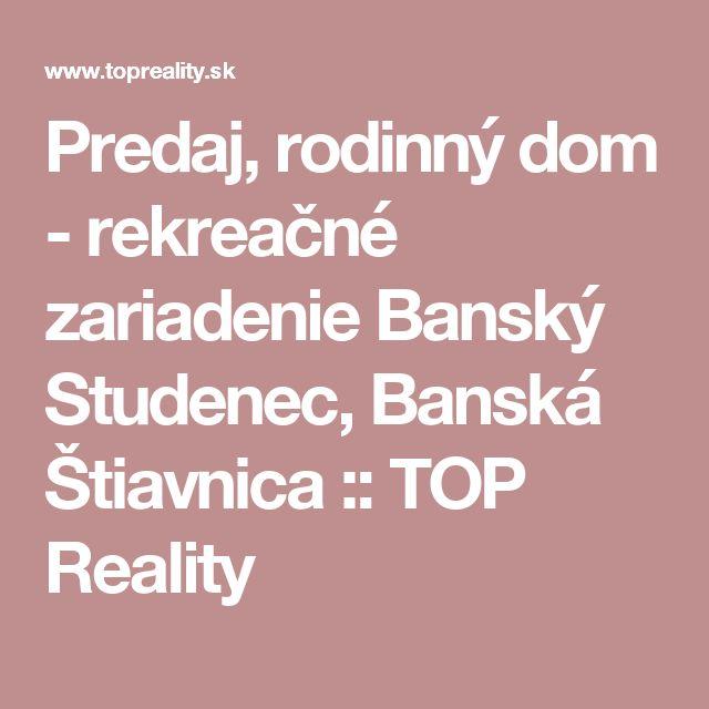 Predaj, rodinný dom - rekreačné zariadenie Banský Studenec, Banská Štiavnica :: TOP Reality