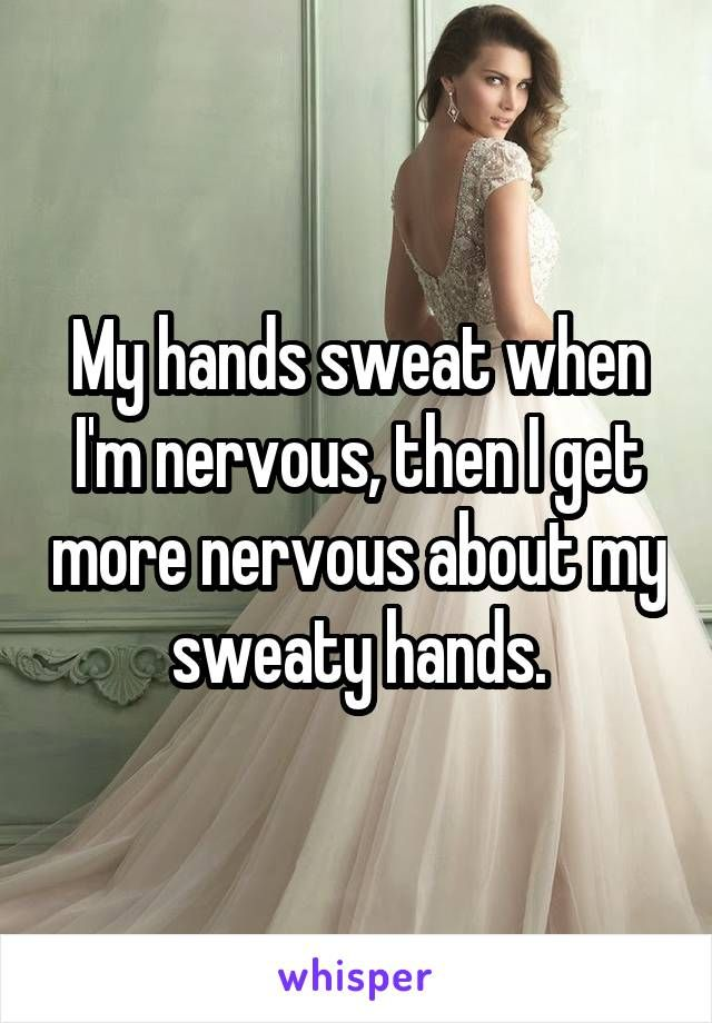 My hands sweat when I'm nervous, then I get more nervous about my sweaty hands.