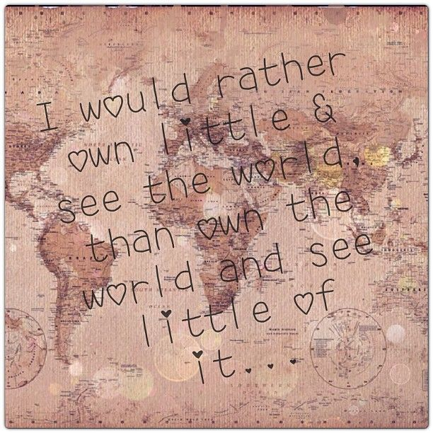 """I would rather own little and see the world, than own the world and see little of it."" LETS TRAVEL!!!!"