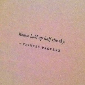 """Women hold up half the sky."" -Chinese Proverb"