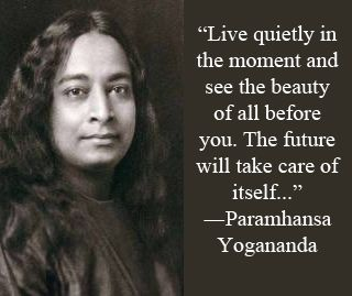 """Live quietly in the moment and see the beauty of all before you. The future will take care of itself..."" ~ Parmahansa Yogananda; Founder: Self-Realization Fellowship [Founded: 1920]"