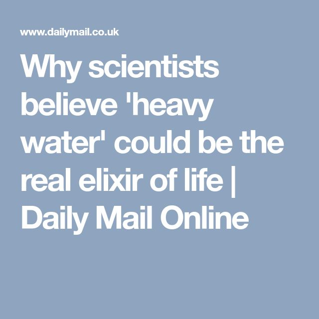 Why scientists believe 'heavy water' could be the real elixir of life | Daily Mail Online