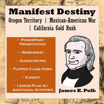 Manifest Destiny: the Oregon Territory, the Mexican-American War, the California Gold Rush, and MoreThis lesson teaches students about Manifest Destiny and its impact on America. The major themes of this lesson are the dispute over the Oregon Territory, the Mexican-American War, and the California Gold Rush.