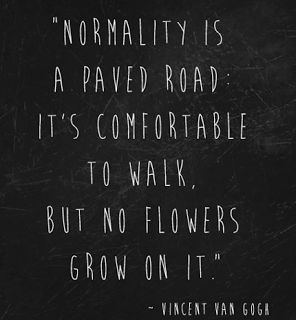 Normality is a paved road: It's comfortable to walk, but no flowers grow on it. ~Vincent Van Gogh