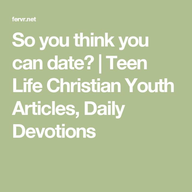 So you think you can date? | Teen Life Christian Youth Articles, Daily Devotions