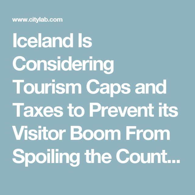 Iceland Is Considering Tourism Caps and Taxes to Prevent its Visitor Boom From Spoiling the Country - CityLab