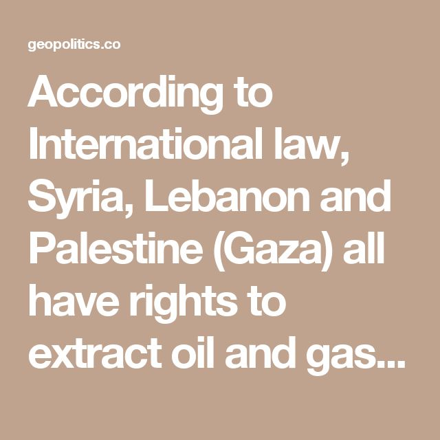 According to International law, Syria, Lebanon and Palestine (Gaza) all have rights to extract oil and gas from the Levant Basin as they all have a 200 nautical mile exclusive economic zone offshore. The US and Israel know this but are intent on robbing Syria, Lebanon and Palestinians of $billions in oil and gas revenue.