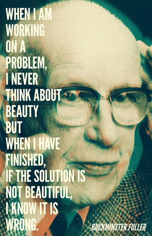 """""""When I am working on a problem, I never think about beauty. But when I have finished, if the solution is not beautiful, I know it is wrong."""" - Buckminster Fuller"""