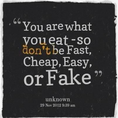 """""""You are what you eat- so don't be Fast, Cheap, Easy or Fake."""" - unknown"""