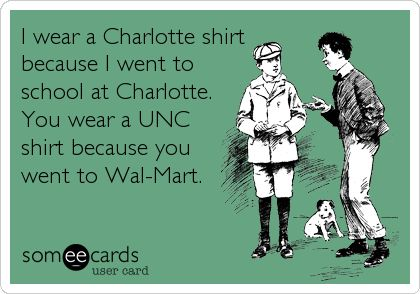 I wear a Charlotte shirt because I went to school at Charlotte. You wear a UNC shirt because you went to Wal-Mart. | College Ecard | someecards.com