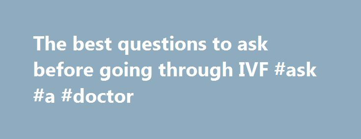The best questions to ask before going through IVF #ask #a #doctor http://ask.nef2.com/2017/04/30/the-best-questions-to-ask-before-going-through-ivf-ask-a-doctor/  #ask dr questions # The best questions to ask before going through IVF Infertility affects millions of people every year. Turning to in vitro fertilization (IVF) could give you the family you want – but the process can be confusing. Dr. Richard Scott, from the Reproductive Medicine Associates of New Jersey, spoke with Dr. Manny…
