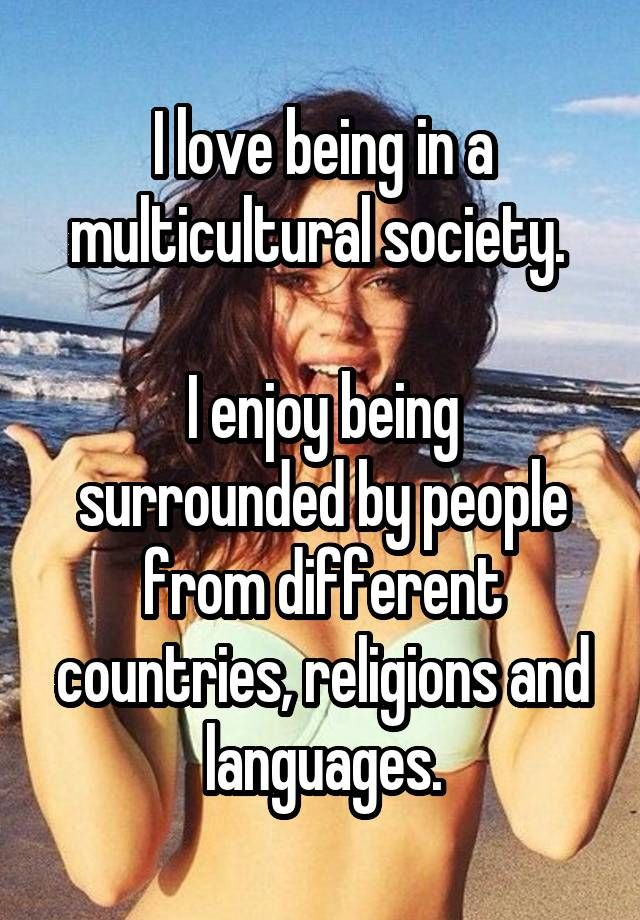 I love being in a multicultural society. I enjoy being surrounded by people from…