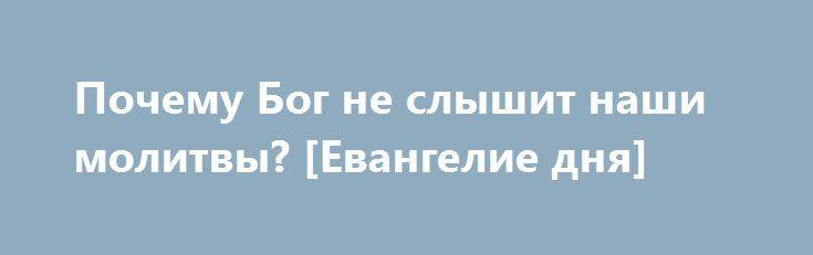 Почему Бог не слышит наши молитвы? [Евангелие дня] http://rusdozor.ru/2016/06/11/pochemu-bog-ne-slyshit-nashi-molitvy-evangelie-dnya/  «И если чего попросите у Отца во имя Мое, то сделаю, да прославится Отец в Сыне. Если чего попросите во имя Мое, Я то сделаю. Если любите Меня, соблюдите Мои заповеди. » (От Иоанна 14:13-15)