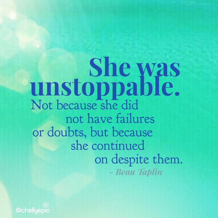 She was unstoppable. Not because she didn't have failures or doubts, but because she continued on despite them.  - Beau Taplin @chellyepic
