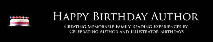 "Happy Birthday Author Blog - ""Creating Memorable Family Reading Experiences by Celebrating Author and Illustrator Birthdays"""